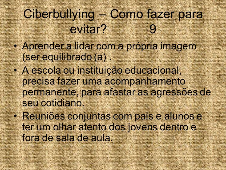 Ciberbullying – Como fazer para evitar? 9 Aprender a lidar com a própria imagem (ser equilibrado (a). A escola ou instituição educacional, precisa faz