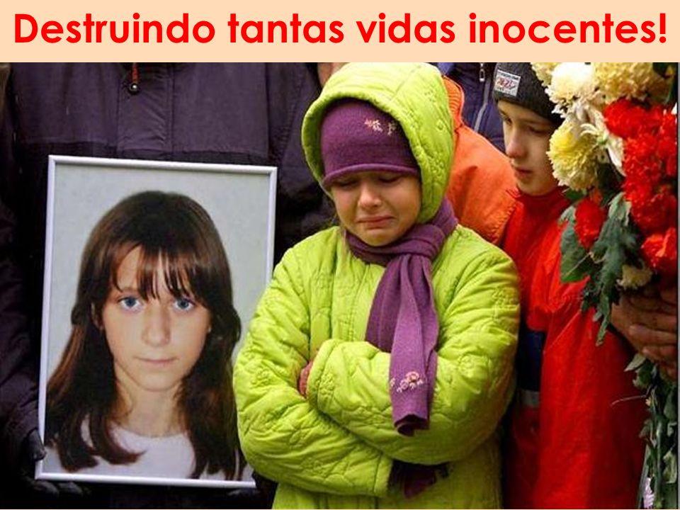 Destruindo tantas vidas inocentes!