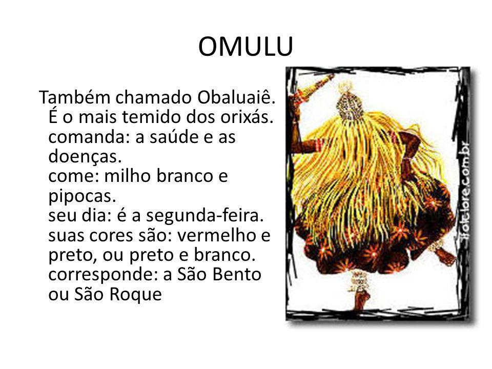 OMULU Também chamado Obaluaiê. É o mais temido dos orixás. comanda: a saúde e as doenças. come: milho branco e pipocas. seu dia: é a segunda-feira. su