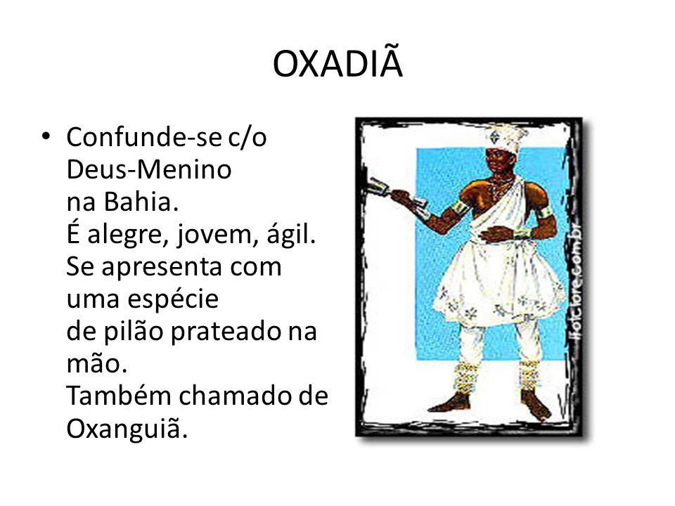 OXADIÃ Confunde-se c/o Deus-Menino na Bahia. É alegre, jovem, ágil. Se apresenta com uma espécie de pilão prateado na mão. Também chamado de Oxanguiã.