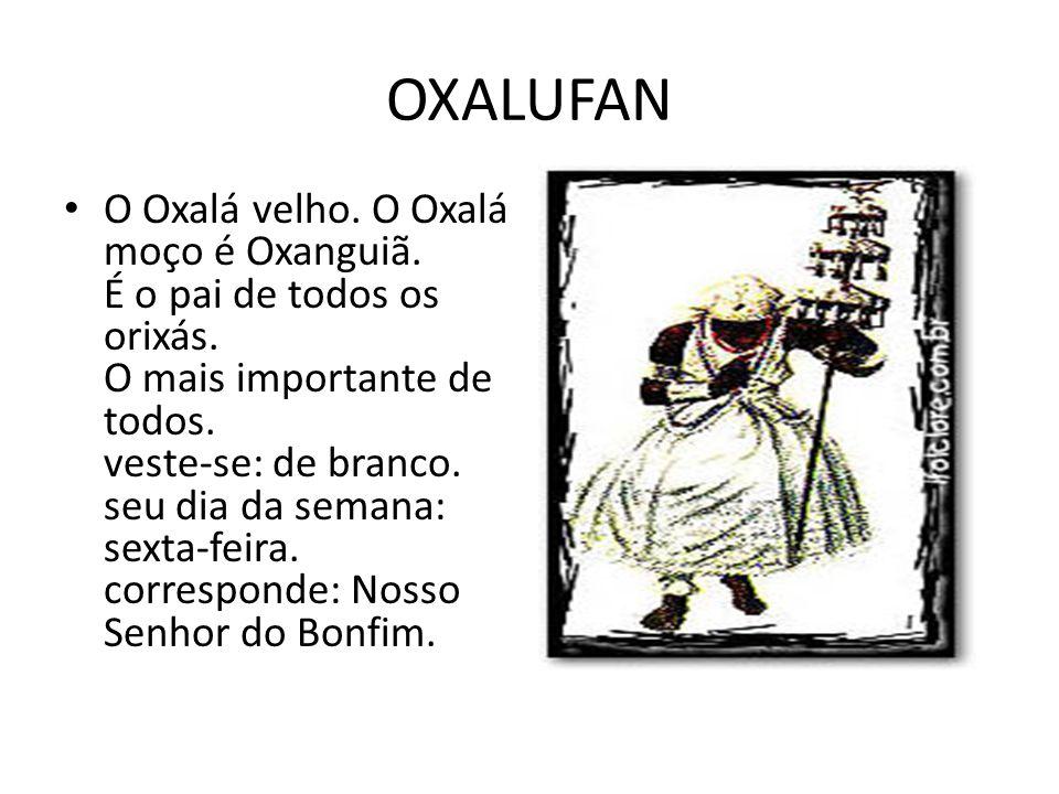 OXALUFAN O Oxalá velho. O Oxalá moço é Oxanguiã. É o pai de todos os orixás. O mais importante de todos. veste-se: de branco. seu dia da semana: sexta