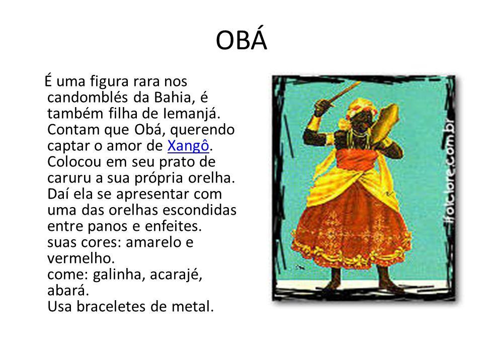 OBÁ É uma figura rara nos candomblés da Bahia, é também filha de Iemanjá. Contam que Obá, querendo captar o amor de Xangô. Colocou em seu prato de car