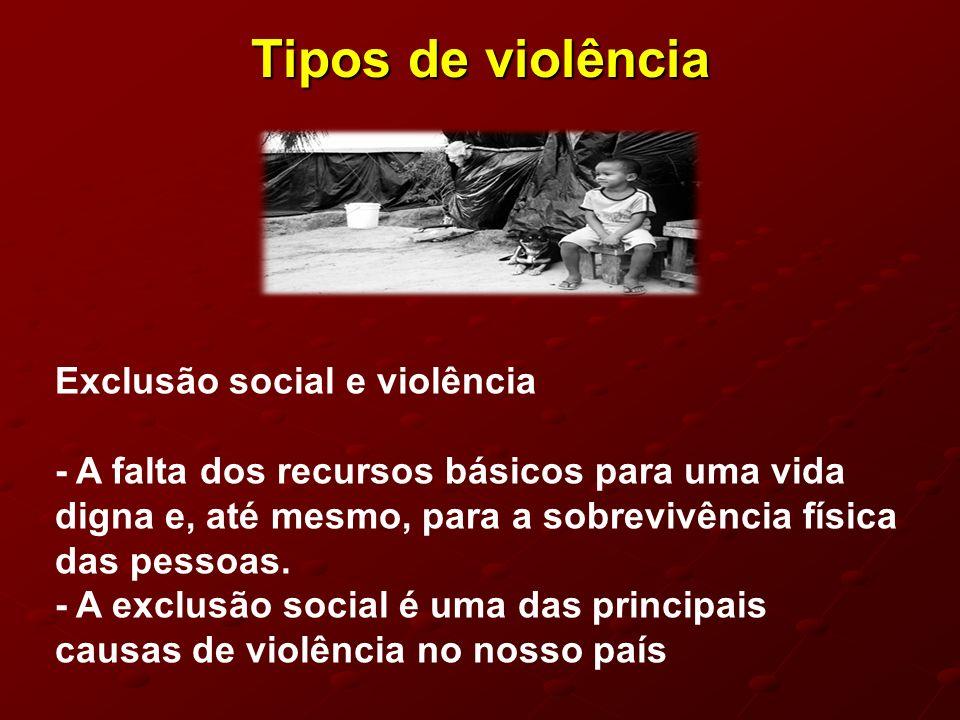 Tipos de violência Exclusão social e violência - A falta dos recursos básicos para uma vida digna e, até mesmo, para a sobrevivência física das pessoa