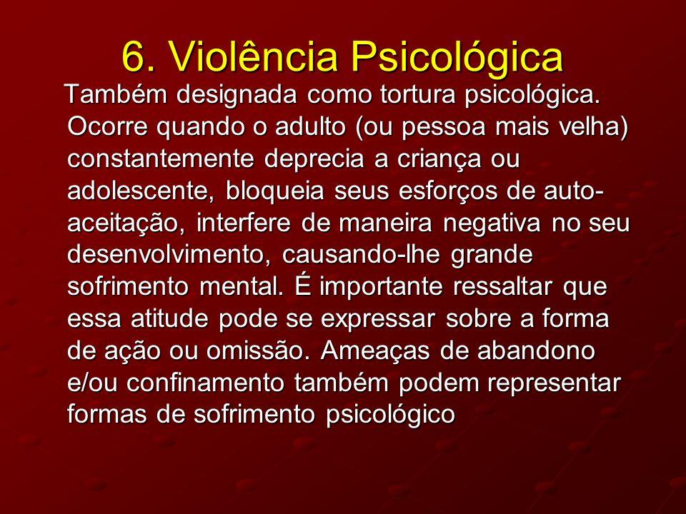 6. Violência Psicológica Também designada como tortura psicológica. Ocorre quando o adulto (ou pessoa mais velha) constantemente deprecia a criança ou