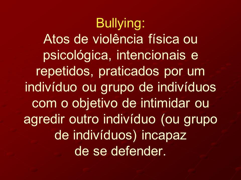 Bullying: Atos de violência física ou psicológica, intencionais e repetidos, praticados por um indivíduo ou grupo de indivíduos com o objetivo de inti