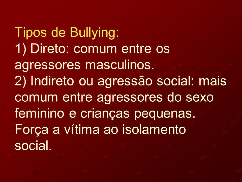 Tipos de Bullying: 1) Direto: comum entre os agressores masculinos. 2) Indireto ou agressão social: mais comum entre agressores do sexo feminino e cri