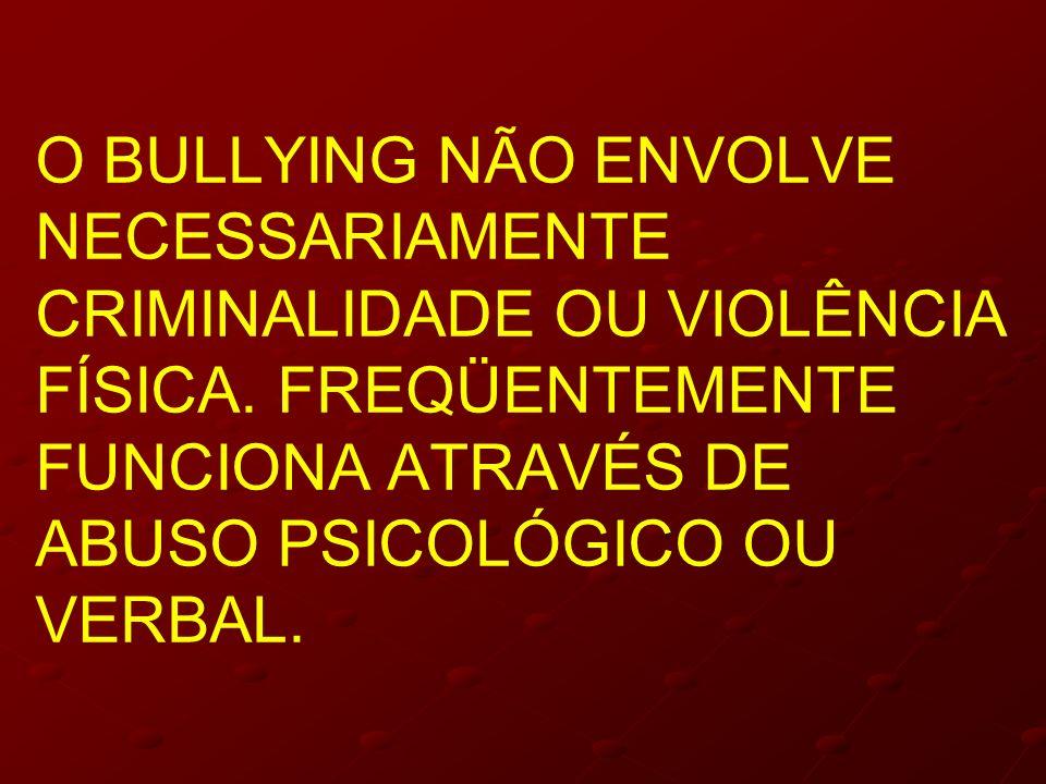 O BULLYING NÃO ENVOLVE NECESSARIAMENTE CRIMINALIDADE OU VIOLÊNCIA FÍSICA. FREQÜENTEMENTE FUNCIONA ATRAVÉS DE ABUSO PSICOLÓGICO OU VERBAL.