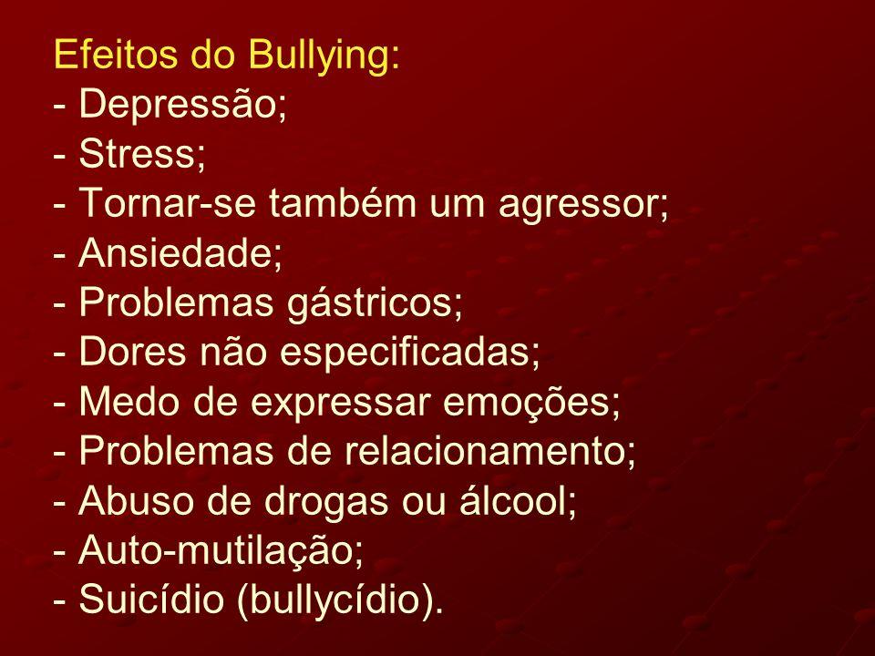 Efeitos do Bullying: - Depressão; - Stress; - Tornar-se também um agressor; - Ansiedade; - Problemas gástricos; - Dores não especificadas; - Medo de e