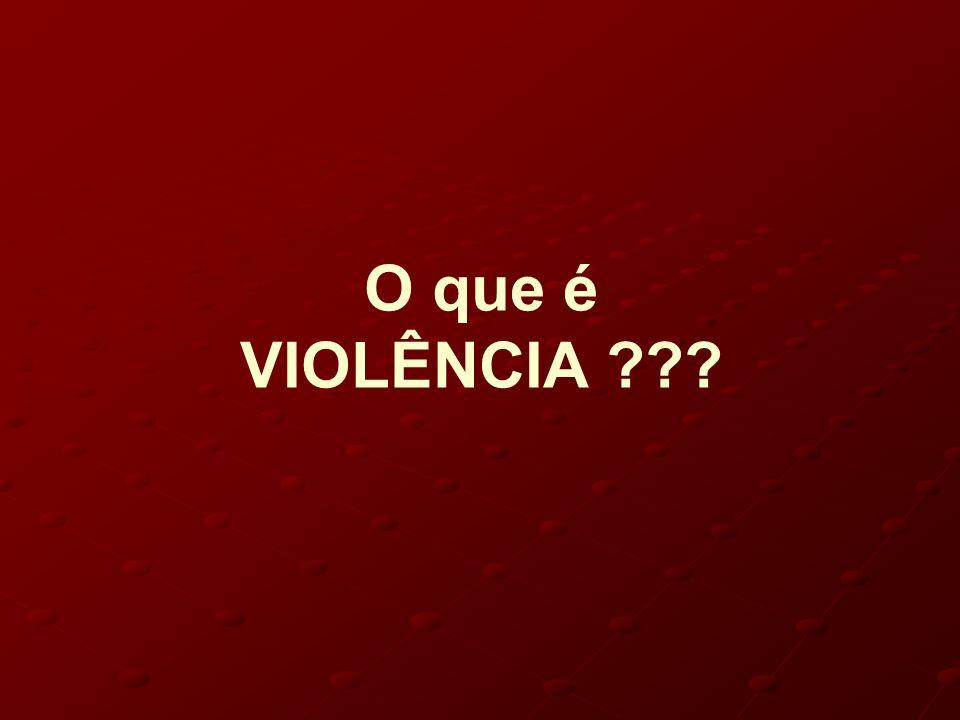 O que é VIOLÊNCIA ???