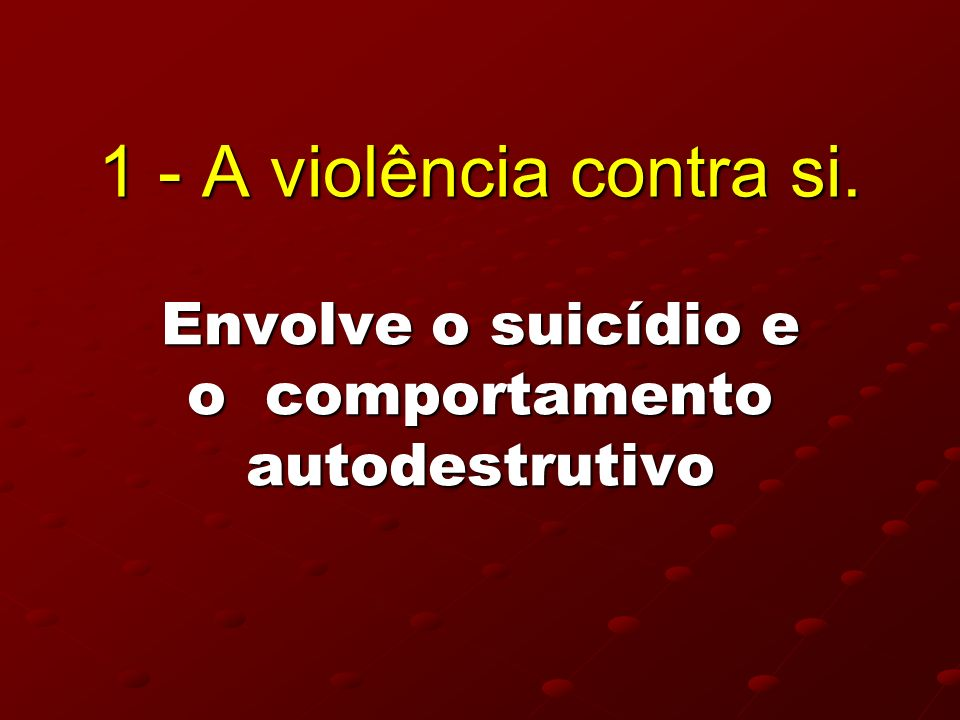 Envolve o suicídio e o comportamento autodestrutivo 1 - A violência contra si.