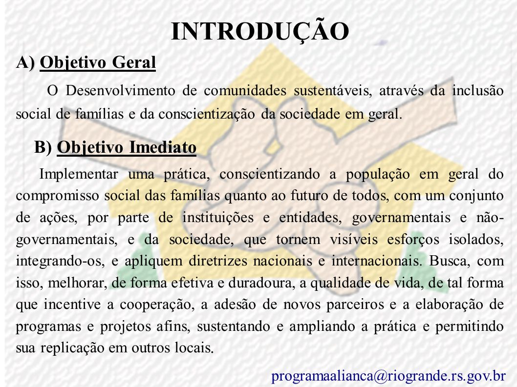 ESTRATÉGIAS ( do Objetivo Específico – Meio Ambiente) Diretrizes Nacionais/Internacionais Capítulo VI do Título VIII da Constituição Federal do Brasil Agenda Habitat Declaração de Istambul para os assentamentos humanos Agenda 21 Objetivos de Desenvolvimento do Milênio(ODM): Meta 7 - sustentabilidade ambiental ISO 14800 Plano de Gestão Portuária - Lei nº 8630/93 Protocolo de Kyoto programaalianca@riogrande.rs.gov.br