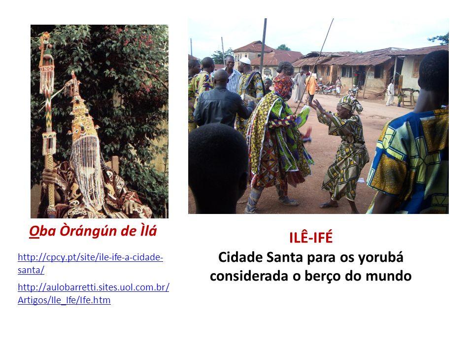 ILÊ-IFÉ Cidade Santa para os yorubá considerada o berço do mundo http://cpcy.pt/site/ile-ife-a-cidade- santa/ Oba Òrángún de Ìlá http://aulobarretti.s