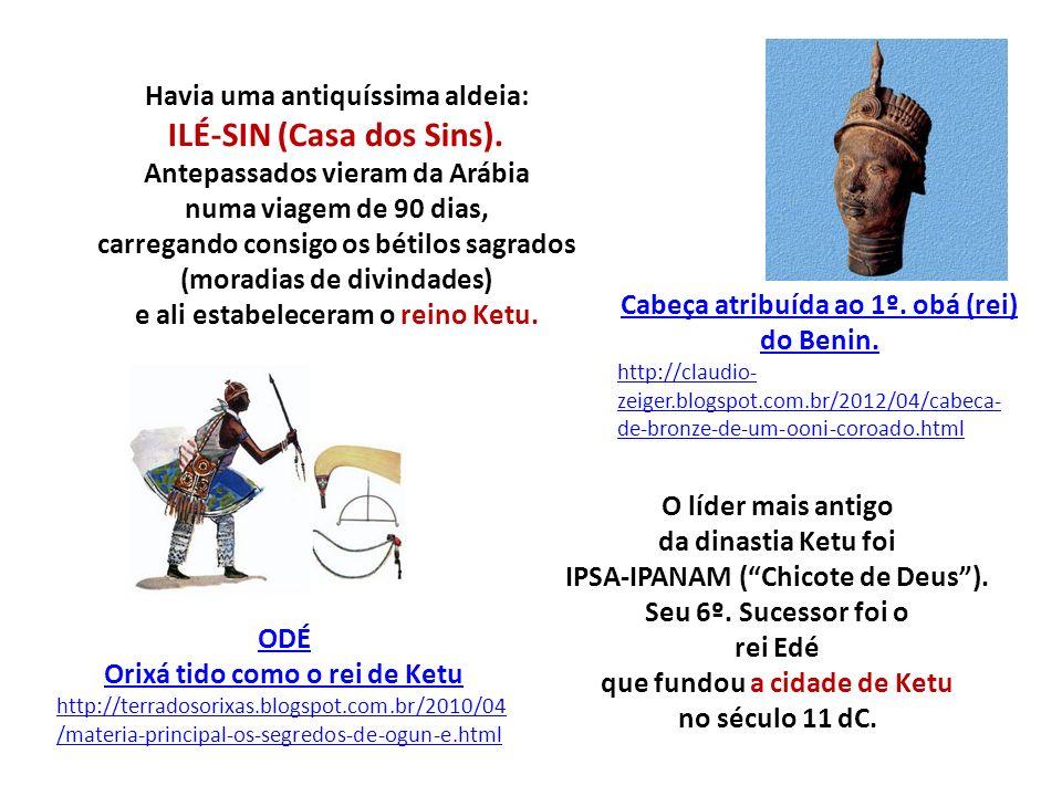 O líder mais antigo da dinastia Ketu foi IPSA-IPANAM (Chicote de Deus). Seu 6º. Sucessor foi o rei Edé que fundou a cidade de Ketu no século 11 dC. OD