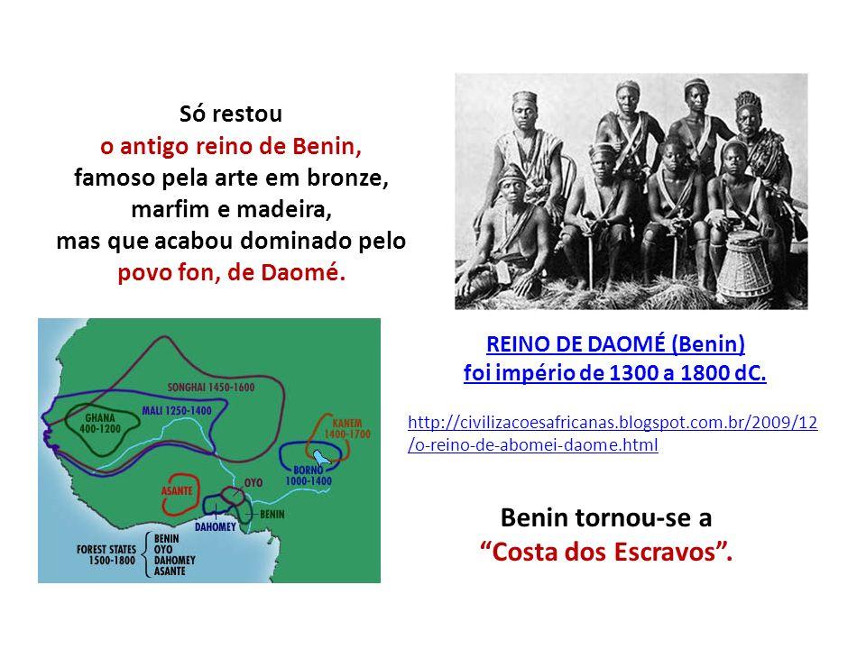 REINO DE DAOMÉ (Benin) foi império de 1300 a 1800 dC. http://civilizacoesafricanas.blogspot.com.br/2009/12 /o-reino-de-abomei-daome.html Só restou o a