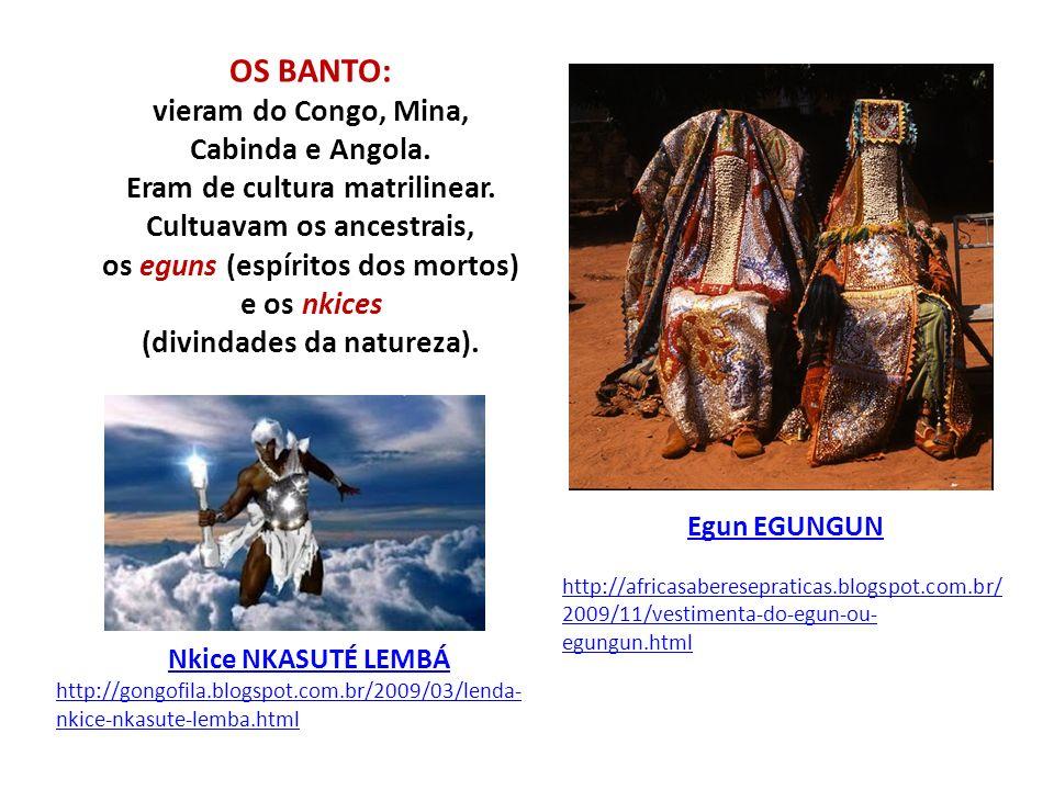 OS BANTO: vieram do Congo, Mina, Cabinda e Angola. Eram de cultura matrilinear. Cultuavam os ancestrais, os eguns (espíritos dos mortos) e os nkices (