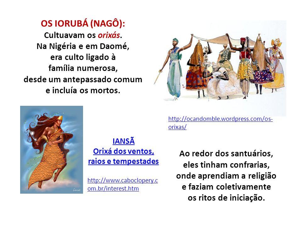 OS IORUBÁ (NAGÔ): Cultuavam os orixás. Na Nigéria e em Daomé, era culto ligado à família numerosa, desde um antepassado comum e incluía os mortos. htt