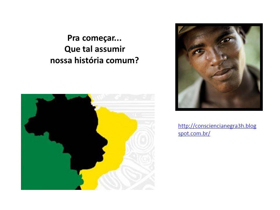 Pra começar... Que tal assumir nossa história comum? http://consciencianegra3h.blog spot.com.br/