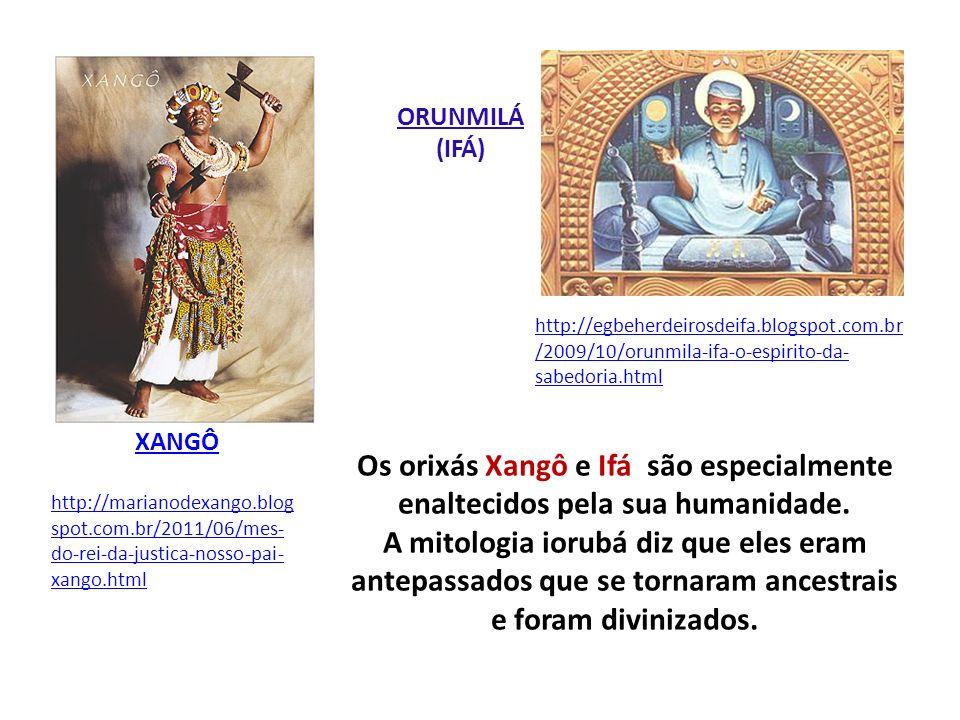 Os orixás Xangô e Ifá são especialmente enaltecidos pela sua humanidade. A mitologia iorubá diz que eles eram antepassados que se tornaram ancestrais