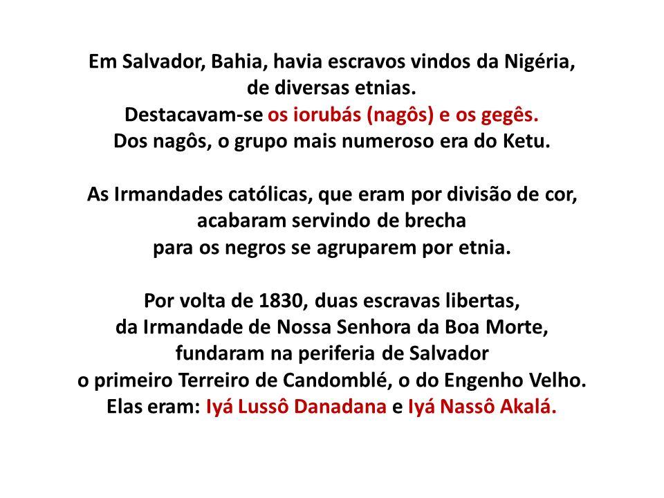 Em Salvador, Bahia, havia escravos vindos da Nigéria, de diversas etnias. Destacavam-se os iorubás (nagôs) e os gegês. Dos nagôs, o grupo mais numeros