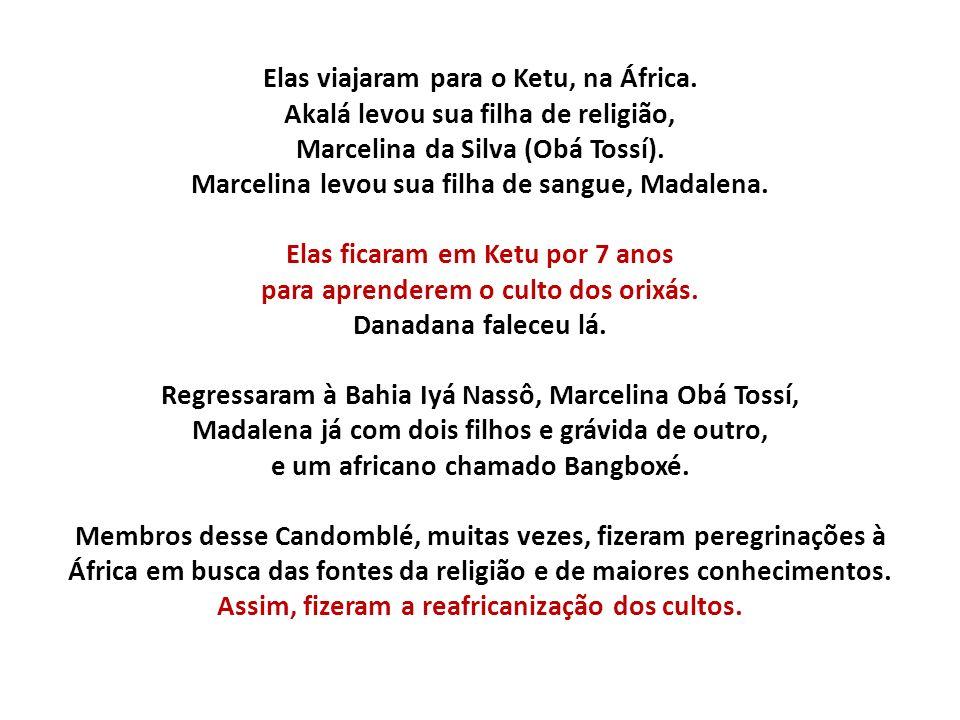 Elas viajaram para o Ketu, na África. Akalá levou sua filha de religião, Marcelina da Silva (Obá Tossí). Marcelina levou sua filha de sangue, Madalena