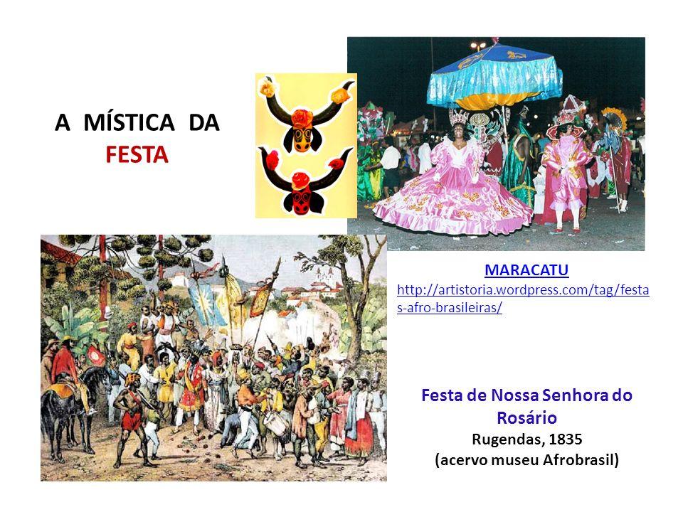 A MÍSTICA DA FESTA Festa de Nossa Senhora do Rosário Rugendas, 1835 (acervo museu Afrobrasil) MARACATU http://artistoria.wordpress.com/tag/festa s-afr