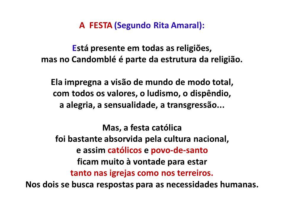 A FESTA (Segundo Rita Amaral): Está presente em todas as religiões, mas no Candomblé é parte da estrutura da religião. Ela impregna a visão de mundo d