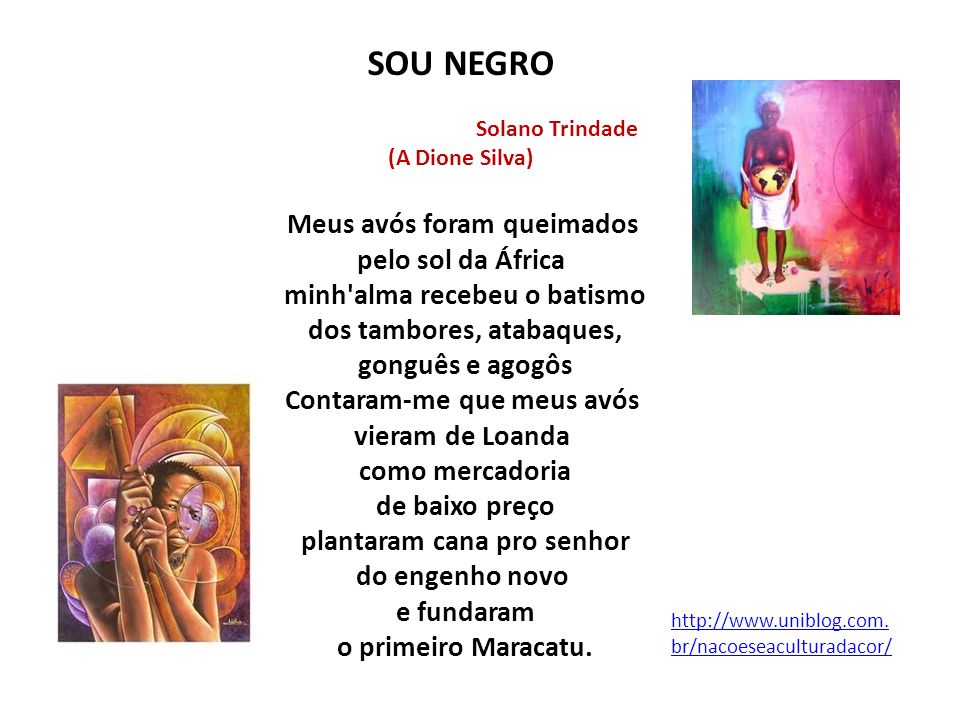 http://www.uniblog.com. br/nacoeseaculturadacor/ SOU NEGRO Solano Trindade (A Dione Silva) Meus avós foram queimados pelo sol da África minh'alma rece