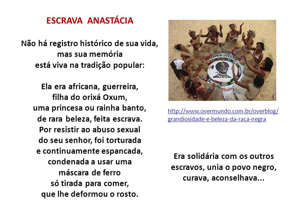ESCRAVA ANASTÁCIA Não há registro histórico de sua vida, mas sua memória está viva na tradição popular: Ela era africana, guerreira, filha do orixá Ox