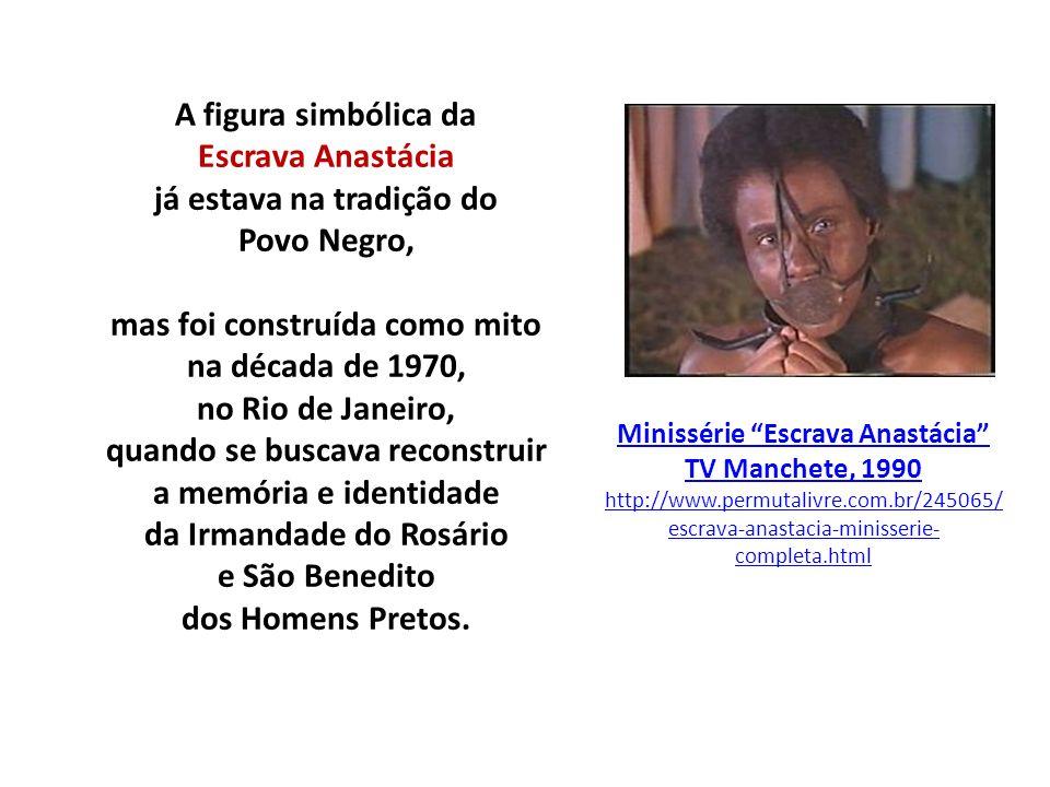 A figura simbólica da Escrava Anastácia já estava na tradição do Povo Negro, mas foi construída como mito na década de 1970, no Rio de Janeiro, quando