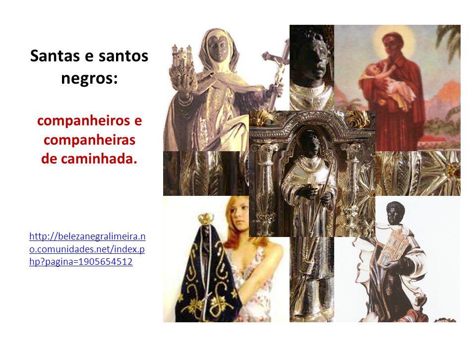 Santas e santos negros: companheiros e companheiras de caminhada. http://belezanegralimeira.n o.comunidades.net/index.p hp?pagina=1905654512