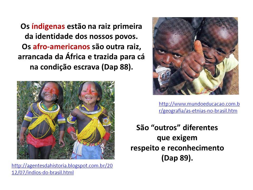 Os índigenas estão na raiz primeira da identidade dos nossos povos. Os afro-americanos são outra raiz, arrancada da África e trazida para cá na condiç