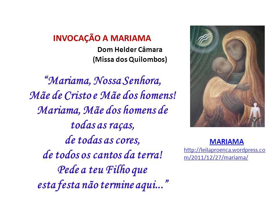INVOCAÇÃO A MARIAMA Dom Helder Câmara (Missa dos Quilombos) Mariama, Nossa Senhora, Mãe de Cristo e Mãe dos homens! Mariama, Mãe dos homens de todas a
