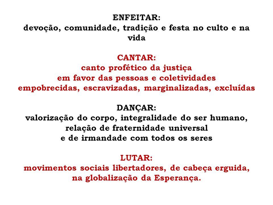 ENFEITAR: devoção, comunidade, tradição e festa no culto e na vida CANTAR: canto profético da justiça em favor das pessoas e coletividades empobrecida