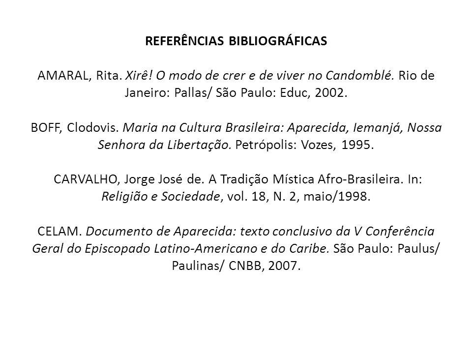 REFERÊNCIAS BIBLIOGRÁFICAS AMARAL, Rita. Xirê! O modo de crer e de viver no Candomblé. Rio de Janeiro: Pallas/ São Paulo: Educ, 2002. BOFF, Clodovis.