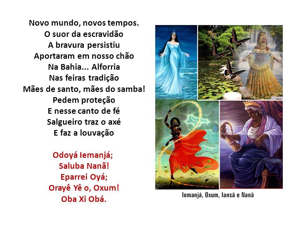 Novo mundo, novos tempos. O suor da escravidão A bravura persistiu Aportaram em nosso chão Na Bahia... Alforria Nas feiras tradição Mães de santo, mãe