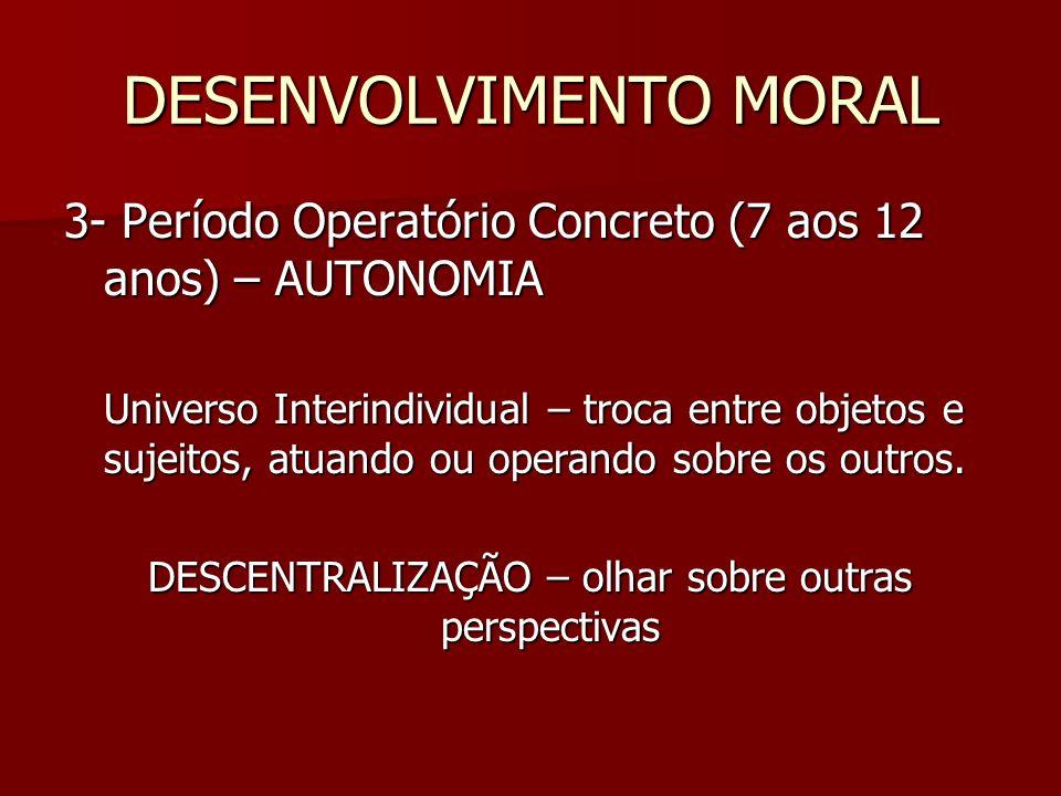 DESENVOLVIMENTO MORAL 3- Período Operatório Concreto (7 aos 12 anos) – AUTONOMIA Universo Interindividual – troca entre objetos e sujeitos, atuando ou