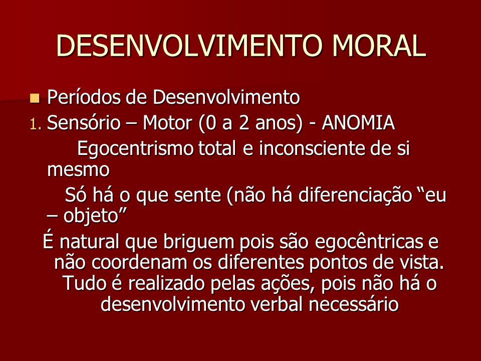 DESENVOLVIMENTO MORAL Períodos de Desenvolvimento Períodos de Desenvolvimento 1. Sensório – Motor (0 a 2 anos) - ANOMIA Egocentrismo total e inconscie