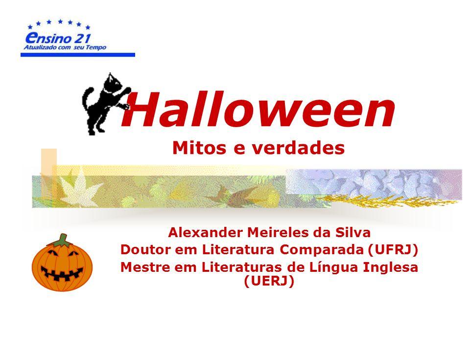 Halloween Mitos e verdades Alexander Meireles da Silva Doutor em Literatura Comparada (UFRJ) Mestre em Literaturas de Língua Inglesa (UERJ)