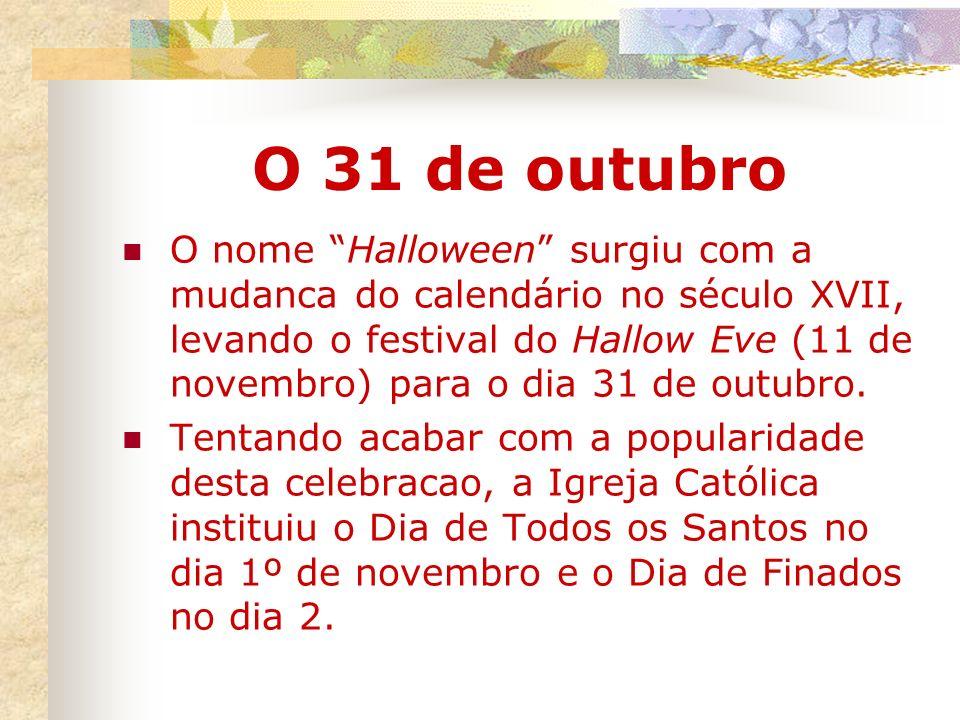 O 31 de outubro O nome Halloween surgiu com a mudanca do calendário no século XVII, levando o festival do Hallow Eve (11 de novembro) para o dia 31 de