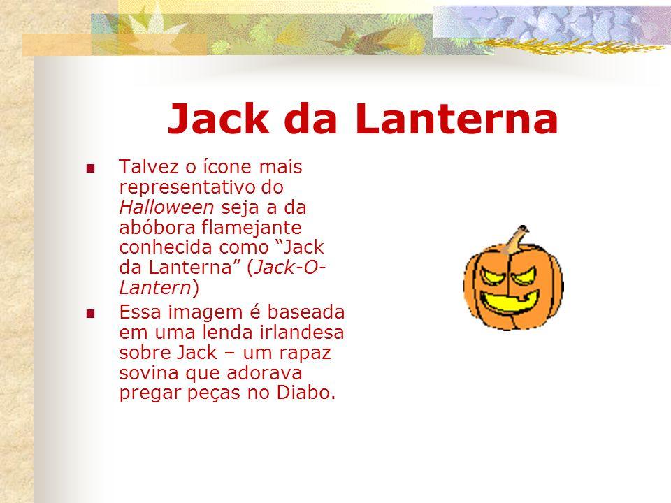 Jack da Lanterna Talvez o ícone mais representativo do Halloween seja a da abóbora flamejante conhecida como Jack da Lanterna (Jack-O- Lantern) Essa i
