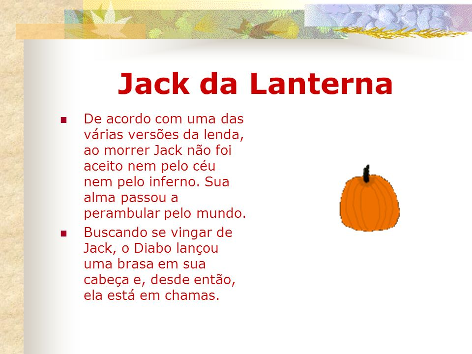 Jack da Lanterna De acordo com uma das várias versões da lenda, ao morrer Jack não foi aceito nem pelo céu nem pelo inferno. Sua alma passou a perambu