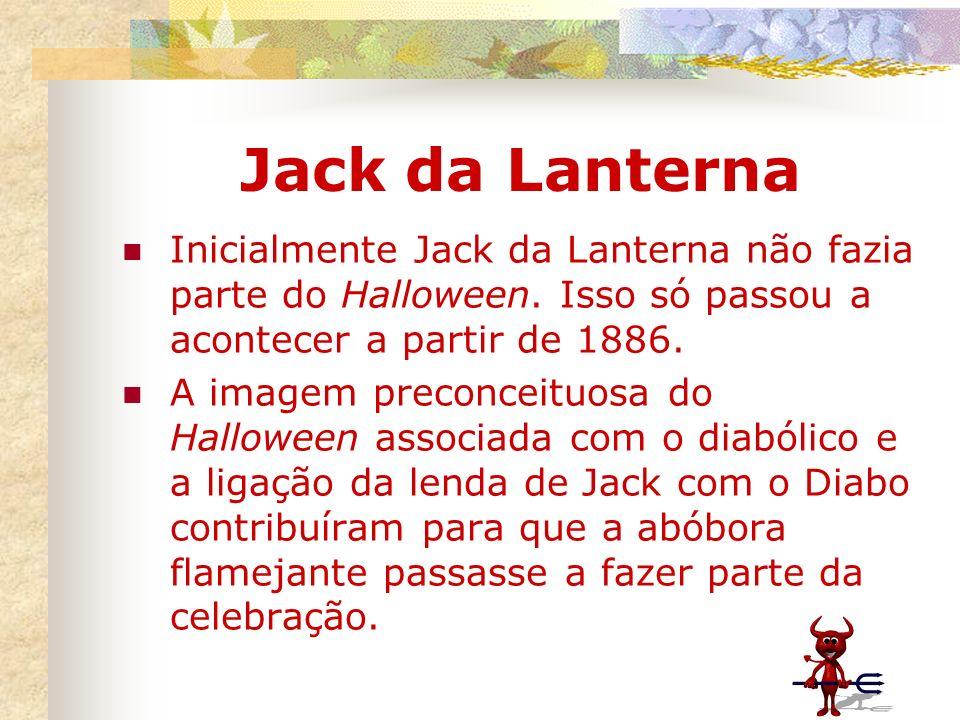 Jack da Lanterna Inicialmente Jack da Lanterna não fazia parte do Halloween. Isso só passou a acontecer a partir de 1886. A imagem preconceituosa do H
