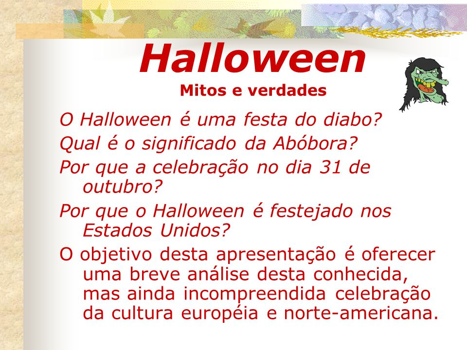 Halloween Mitos e verdades O Halloween é uma festa do diabo? Qual é o significado da Abóbora? Por que a celebração no dia 31 de outubro? Por que o Hal