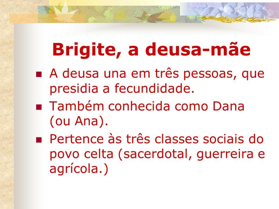 Brigite, a deusa-mãe A deusa una em três pessoas, que presidia a fecundidade. Também conhecida como Dana (ou Ana). Pertence às três classes sociais do
