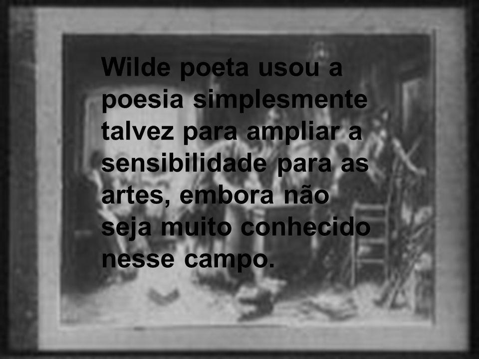 Wilde poeta usou a poesia simplesmente talvez para ampliar a sensibilidade para as artes, embora não seja muito conhecido nesse campo.