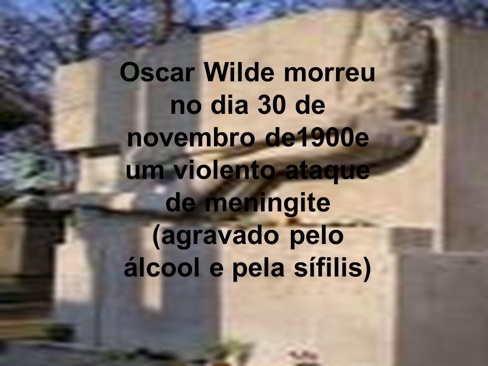 Oscar Wilde morreu no dia 30 de novembro de1900e um violento ataque de meningite (agravado pelo álcool e pela sífilis)
