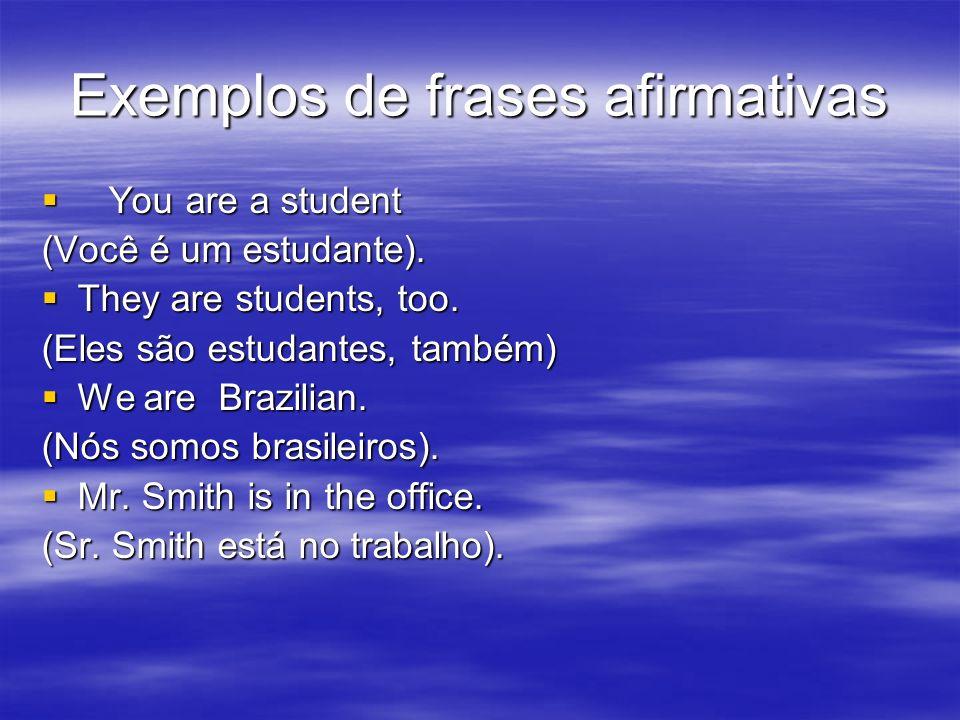 Exemplos de frases afirmativas You are a student You are a student (Você é um estudante). They are students, too. They are students, too. (Eles são es