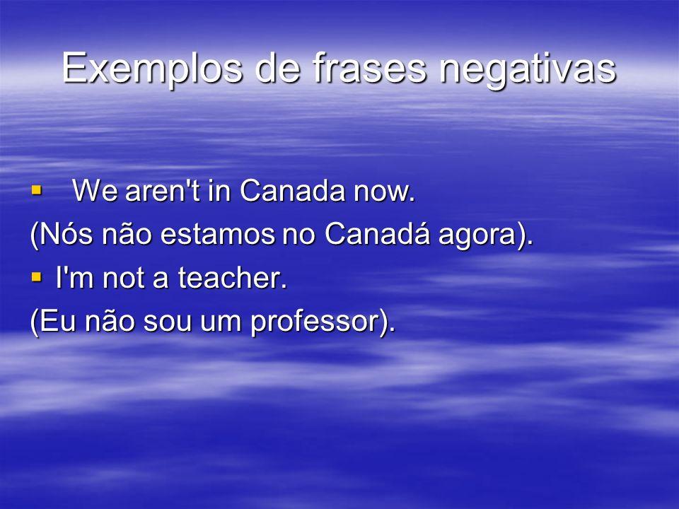 Exemplos de frases negativas We aren't in Canada now. We aren't in Canada now. (Nós não estamos no Canadá agora). I'm not a teacher. I'm not a teacher