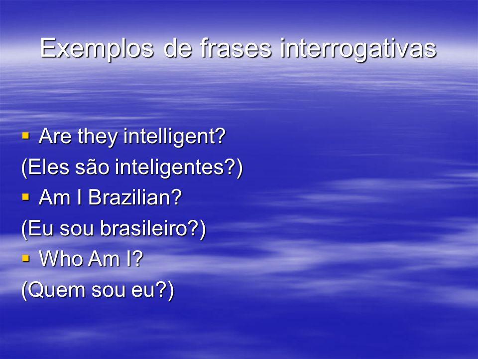 Exemplos de frases interrogativas Are they intelligent? Are they intelligent? (Eles são inteligentes?) Am I Brazilian? Am I Brazilian? (Eu sou brasile
