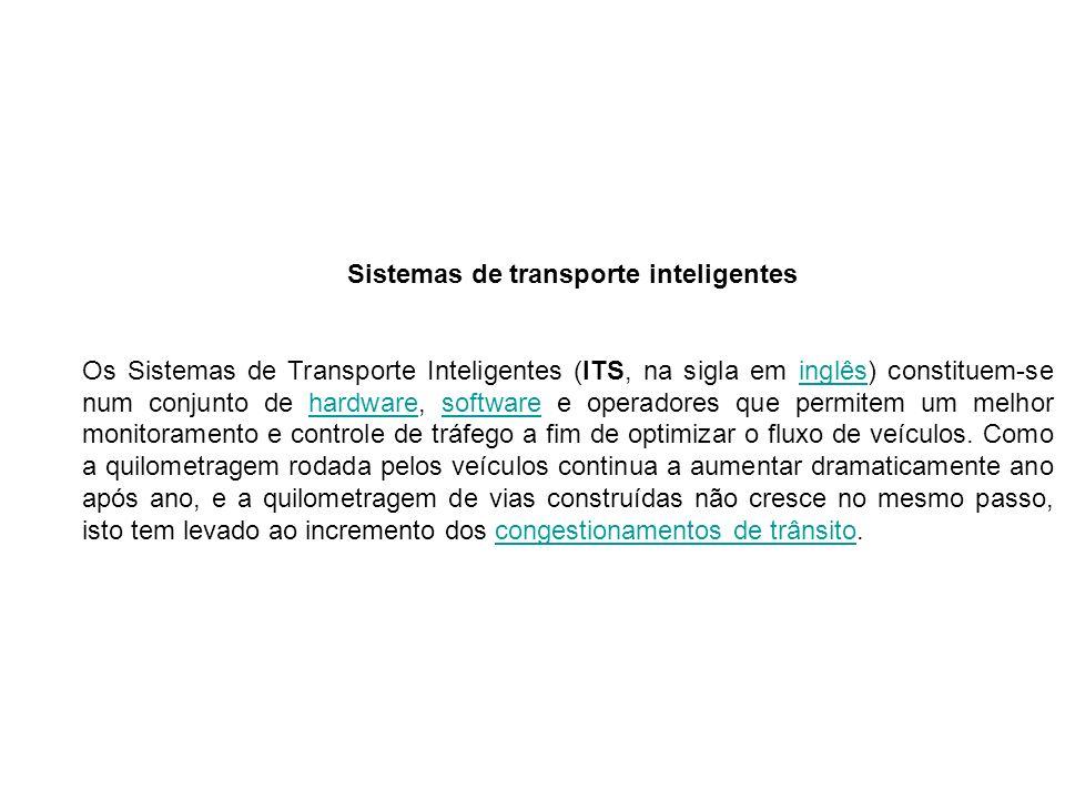 Sistemas de transporte inteligentes Os Sistemas de Transporte Inteligentes (ITS, na sigla em inglês) constituem-se num conjunto de hardware, software